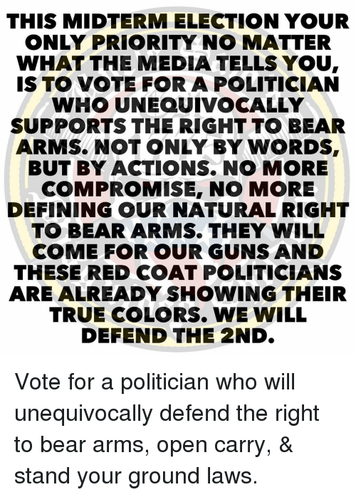 Guns, Memes, and True: THIS MIDTERM ELECTION YOUR  ONLY PRIORITY NO MATTER  WHAT THE MEDIA TELLS YOU  S TO VOTE FOR A POLITICIAN  WHO UNEQUIVOCALLY  SUPPORTS THE RIGHT TO BEAR  ARMS. NOT ONLY BY WORDS,  BUT BY ACTIONS.NO MORE  COMPROMISE, NO MORE  DEFINING OUR NATURAL RIGHT  TO BEAR ARMS. THEY WILL  COME FOR OUR GUNS AND  THESE RED COAT POLITICIANS  ARE ALREADY SHOWING THEIR  TRUE COLORS. WE WILL  DEFEND THE 2ND. Vote for a politician who will unequivocally defend the right to bear arms, open carry, & stand your ground laws.