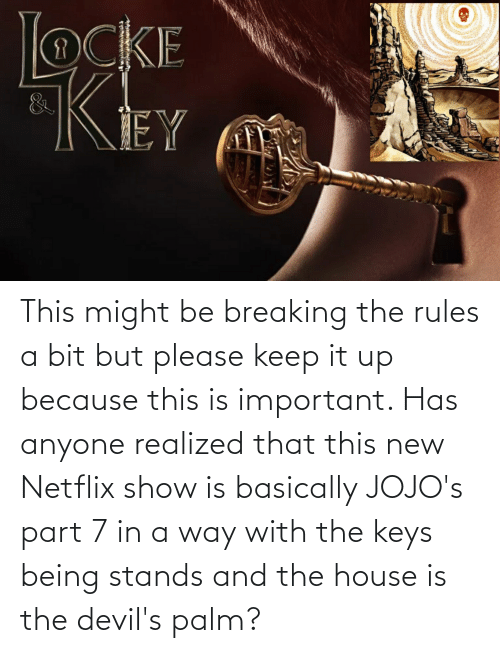 the keys: This might be breaking the rules a bit but please keep it up because this is important. Has anyone realized that this new Netflix show is basically JOJO's part 7 in a way with the keys being stands and the house is the devil's palm?