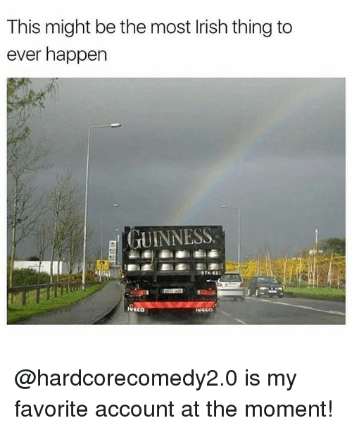 Memes, 🤖, and Account: This might be the most Irish thing to  ever happen  GUINNESS  STK 42  IVECO  IVECO @hardcorecomedy2.0 is my favorite account at the moment!