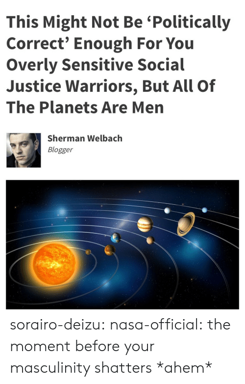 overly: This Might Not Be 'Politically  Correct' Enough For You  Overly Sensitive Social  Justice Warriors, But All Of  The Planets Are Men  Sherman Welbach  Blogger sorairo-deizu:  nasa-official: the moment before your masculinity shatters  *ahem*