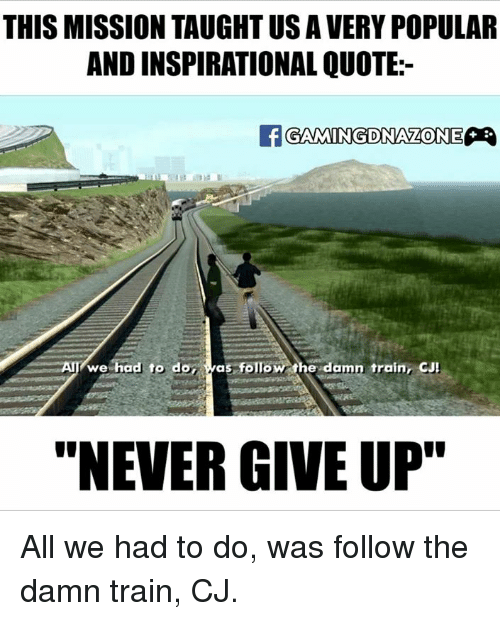 """Memes, 🤖, and The Damned: THIS MISSION TAUGHT US A VERY POPULAR  AND INSPIRATIONAL QUOTE:  If ONE  We  had to do  as follo  the damn train, CJ!  """"NEVER GIVE UP"""" All we had to do, was follow the damn train, CJ."""