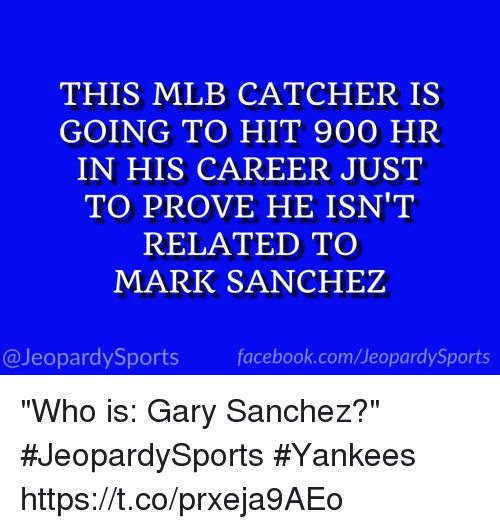 """Facebook, Mlb, and Sports: THIS MLB CATCHER IS  GOING TO HIT 900 HR  IN HIS CAREER JUST  TO PROVE HE ISN'T  RELATED TO  MARK SANCHEZ  @JeopardySports facebook.com/JeopardySports """"Who is: Gary Sanchez?"""" #JeopardySports #Yankees https://t.co/prxeja9AEo"""