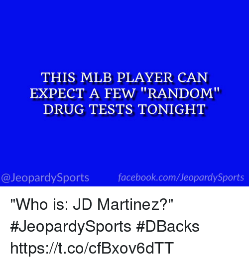 """Facebook, Mlb, and Sports: THIS MLB PLAYER CAN  EXPECT A FEW """"RANDOM""""  DRUG TESTS TONIGHT  @JeopardySports facebook.com/JeopardySports """"Who is: JD Martinez?"""" #JeopardySports #DBacks https://t.co/cfBxov6dTT"""