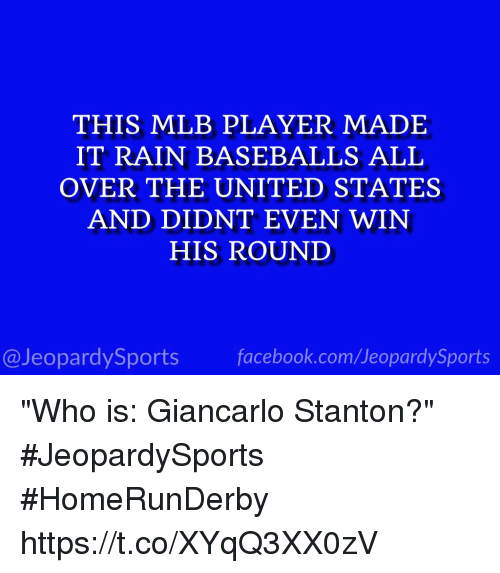 """Giancarlo Stanton: THIS MLB PLAYER MADE  IT RAIN BASEBALLS ALL  OVER THE UNITED STATES  AND DIDNT EVEN WIN  HIS ROUND  @JeopardySports facebook.com/JeopardySports """"Who is: Giancarlo Stanton?"""" #JeopardySports #HomeRunDerby https://t.co/XYqQ3XX0zV"""