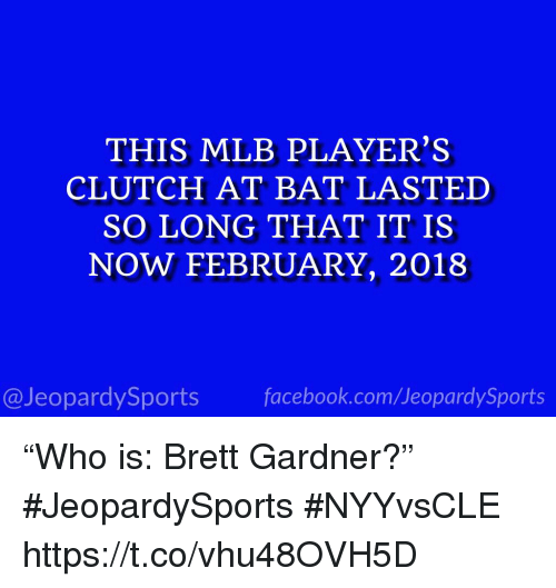 """Mlb, Sports, and Com: THIS MLB PLAYER'S  CLUTCH AT BAT LASTED  SO LONG THAT IT IS  NOW FEBRUARY, 2018  @JeopardySportsfacebook.com/JeopardySports """"Who is: Brett Gardner?"""" #JeopardySports #NYYvsCLE https://t.co/vhu48OVH5D"""