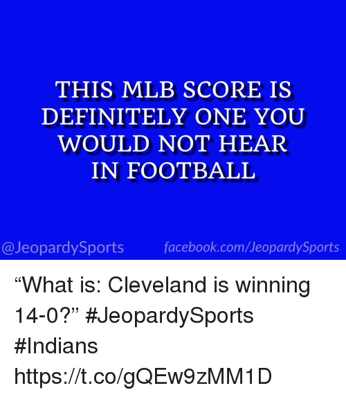 "Definitely, Mlb, and Sports: THIS MLB SCORE IS  DEFINITELY ONE YOU  WOULD NOT HEAR  IN FOOTBALIL  @JeopardySportsfacebook.com/JeopardySports ""What is: Cleveland is winning 14-0?"" #JeopardySports #Indians https://t.co/gQEw9zMM1D"