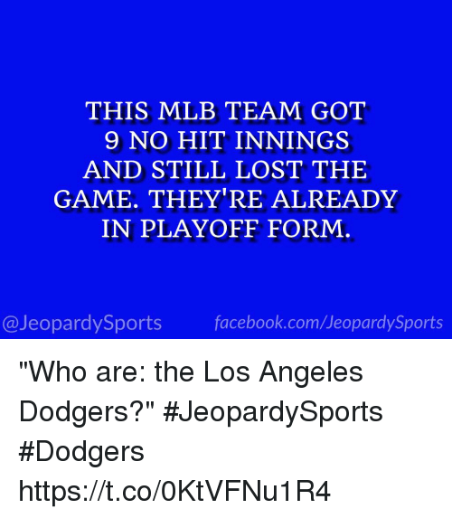 """Dodgers, Facebook, and Mlb: THIS MLB TEAM GOT  9 NO HIT INNINGS  AND STILL LOST THE  GAME. THEY'RE ALREADY  IN PLAYOFF FORM  @JeopardySports facebook.com/JeopardySports """"Who are: the Los Angeles Dodgers?"""" #JeopardySports #Dodgers https://t.co/0KtVFNu1R4"""