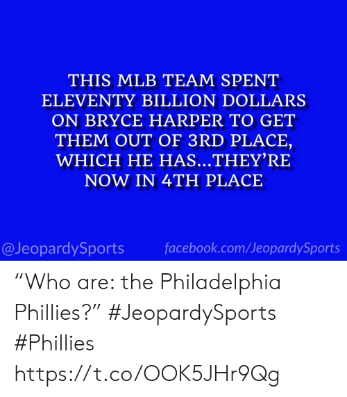 """MLB: THIS MLB TEAM SPENT  ELEVENTY BILLION DOLLARS  ON BRYCE HARPER TO GET  THEM OUT OF 3RD PLACE,  WHICH HE HAS...THEY'RE  NOW IN 4TH PLACE  facebook.com/JeopardySports  @JeopardySports """"Who are: the Philadelphia Phillies?"""" #JeopardySports #Phillies https://t.co/OOK5JHr9Qg"""