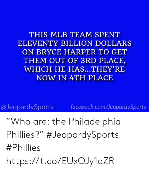 "Philadelphia: THIS MLB TEAM SPENT  ELEVENTY BILLION DOLLARS  ON BRYCE HARPER TO GET  THEM OUT OF 3RD PLACE,  WHICH HE HAS...THEY'RE  NOW IN 4TH PLACE  @JeopardySports  facebook.com/JeopardySports ""Who are: the Philadelphia Phillies?"" #JeopardySports #Phillies https://t.co/EUxOJy1qZR"