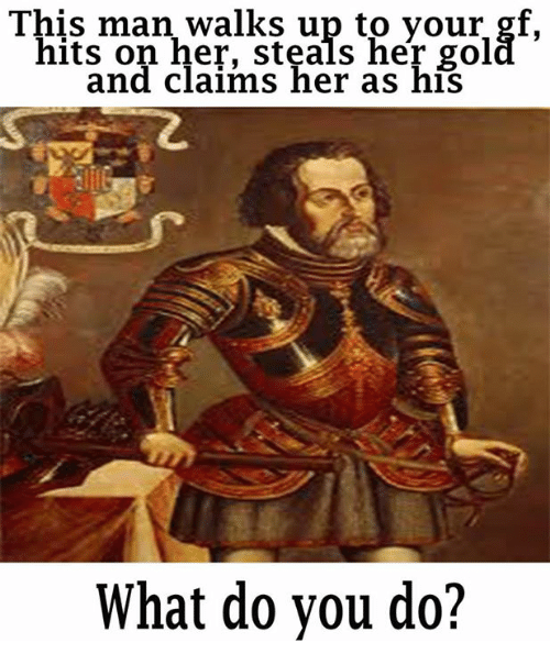Crafty Conquistador: This mman Walk S up to your gf.  hits on her, steals her gol  and claims her as his  What do you do?
