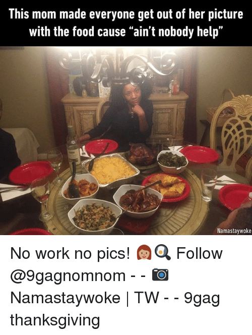 """9gag, Food, and Memes: This mom made everyone get out of her picture  with the food cause """"ain't nobody help""""  Namastaywoke No work no pics! 👩🏽🍳 Follow @9gagnomnom - - 📷Namastaywoke   TW - - 9gag thanksgiving"""