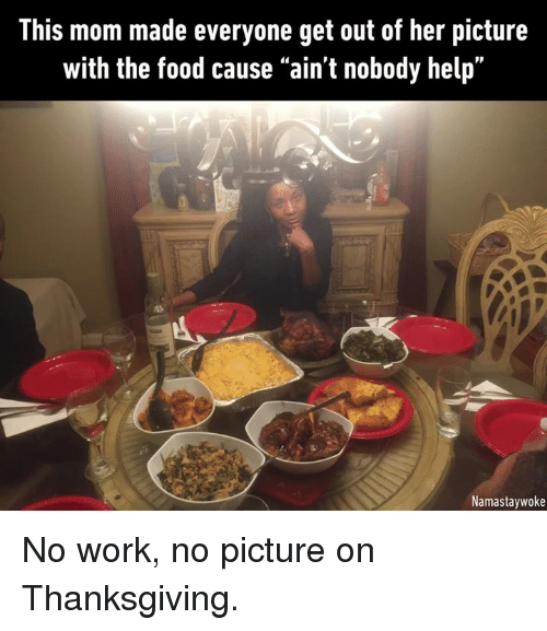 "Dank, Food, and Thanksgiving: This mom made everyone get out of her picture  with the food cause ""ain't nobody help.  Namastaywoke No work, no picture on Thanksgiving."
