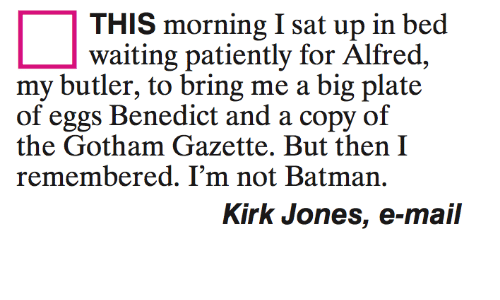 Waiting Patiently: THIS morning I sat up in bed  waiting patiently for Alfred,  my butler, to bring me a big plate  of eggs Benedict and a copy of  the Gotham Gazette. But then I  remembered. I'm not Batman.  Kirk Jones, e-mail