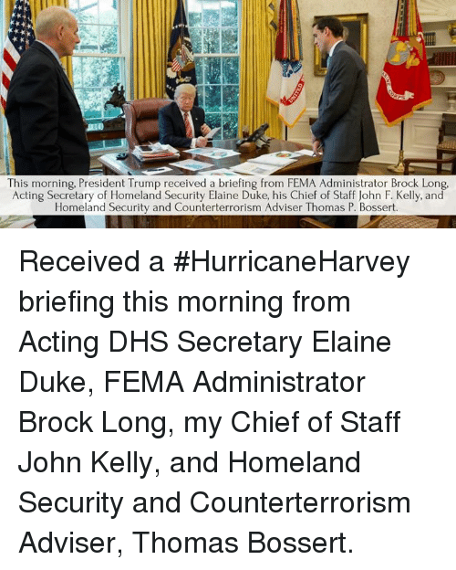 Chiefing: This morning, President Trump received a briefing from FEMA Administrator Brock Long  Acting Secretary of Homeland Security Elaine Duke, his Chief of Staff John F. Kelly, and  Homeland Security and Counterterrorism Adviser Thomas P. Bossert. Received a #HurricaneHarvey briefing this morning from Acting DHS Secretary Elaine Duke, FEMA Administrator Brock Long, my Chief of Staff John Kelly, and Homeland Security and Counterterrorism Adviser, Thomas Bossert.