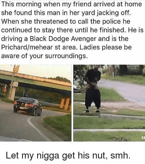 Driving, Jacking Off, and Memes: This morning when my friend arrived at home  she found this man in her yard jacking off.  When she threatened to call the police he  continued to stay there until he finished. He is  driving a Black Dodge Avenger and is the  Prichard/mehear st area. Ladies please be  aware of your surroundings. Let my nigga get his nut, smh.
