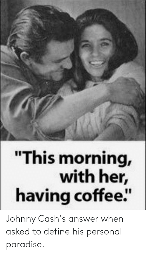 "Paradise: ""This morning,  with her,  having coffee"" Johnny Cash's answer when asked to define his personal paradise."