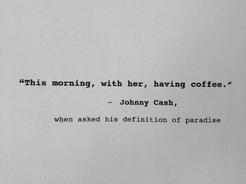 """Paradise: """"This morning, with her, having coffee.""""  - Johnny Cash,  when asked his definition of paradise"""