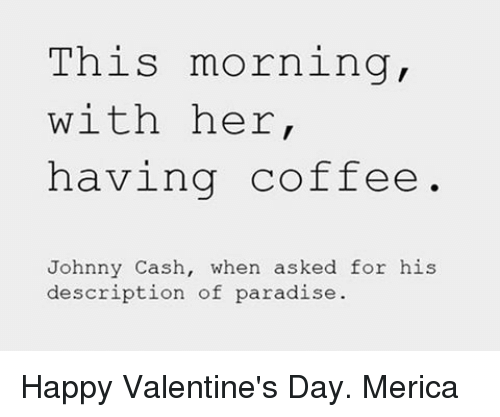 Johnnies: This morning,  with her  having coffee  Johnny Cash, when asked for his  description of paradise Happy Valentine's Day. Merica