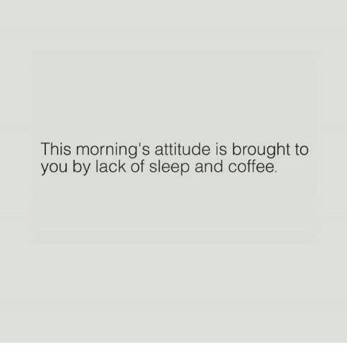 Relationships, Coffee, and Attitude: This morning's attitude is brought to  you by lack of sleep and coffee