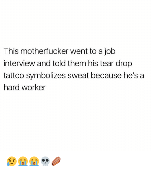 Job Interview, Memes, and Tattoo: This motherfucker went to a job  interview and told them his tear drop  tattoo symbolizes sweat because he's a  hard worker 😥😭😭💀⚰️
