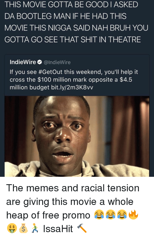 Nah Bruh: THIS MOVIE GOTTA BE GOOD I ASKED  DA BOOTLEG MAN IF HE HAD THIS  MOVIE THIS NIGGA SAID NAH BRUH YOU  GOTTA GO SEE THAT SHIT IN THEATRE  IndieWire  @IndieWire  If you see #Getout this weekend, you'll help it  cross the $100 million mark opposite a  $4.5  million budget bit.ly/2m3K8vv The memes and racial tension are giving this movie a whole heap of free promo 😂😂😂🔥🤑💰🏃 IssaHit 🔨