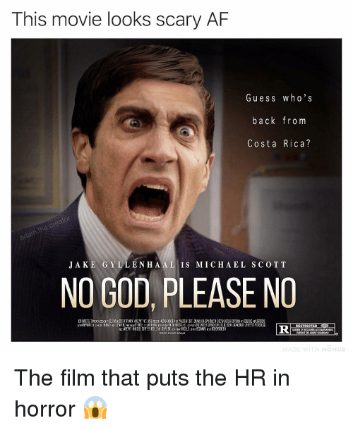 Costa Rica: This movie looks scary AF  Gu ess who's  back from  Costa Rica?  J A KE GYLLENH A AL IS M I C H A EL SCO TT  NO GOD, PLEASE NO  RESTRICTED P  PARENT OR ADULT GUADIANo  UNDER 17 REQUIRES  ORVINOvICO.UK The film that puts the HR in horror 😱
