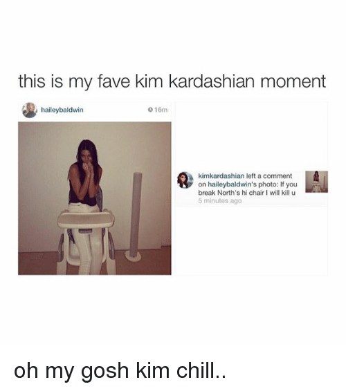 I Will Kill U: this my fave kim kardashian moment  haileybaldwin  016m  kimkardashian left a comment  on haileybaldwin's photo: If you  break North's hi chair I will kill u  5 minutes ago oh my gosh kim chill..