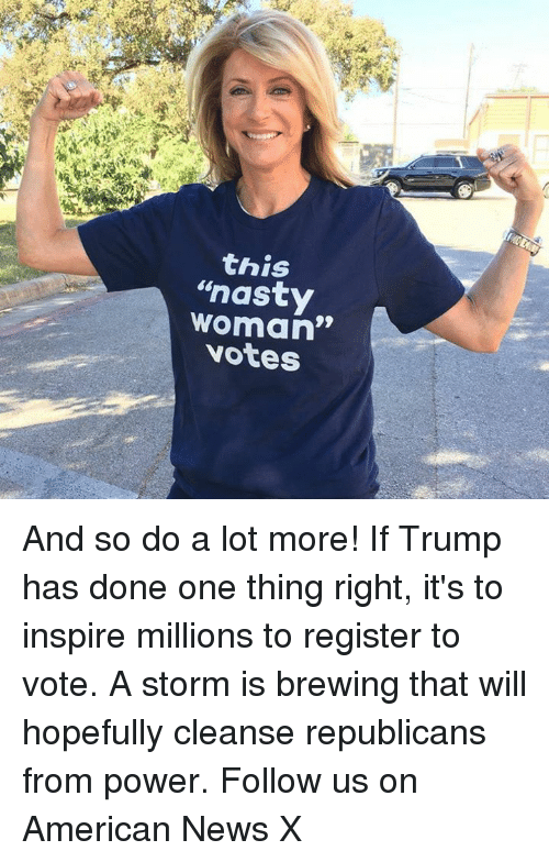 """American News: this  """"nasty  woman""""  votes And so do a lot more! If Trump has done one thing right, it's to inspire millions to register to vote. A storm is brewing that will hopefully cleanse republicans from power. Follow us on American News X"""