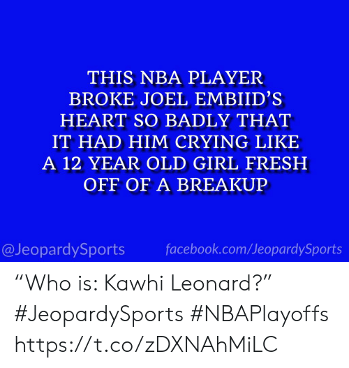 "breakup: THIS NBA PLAYER  BROKE JOEL EMBIID'S  HEART SO BADLY THAT  IT HAD HIM CRYING LIKE  A 12 YEAR OLD GIRL FRESH  OFF OF A BREAKUP  @JeopardySports facebook.com/JeopardySports ""Who is: Kawhi Leonard?"" #JeopardySports #NBAPlayoffs https://t.co/zDXNAhMiLC"
