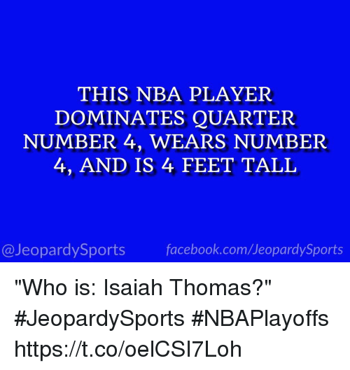"""player: THIS NBA PLAYER  DOMINATES QUARTER  NUMBER 4, WEARS NUMBER  4, AND IS 4 FEET TALL  facebook.com Jeopardy Sports  @Jeopardy Sports """"Who is: Isaiah Thomas?"""" #JeopardySports #NBAPlayoffs https://t.co/oelCSI7Loh"""