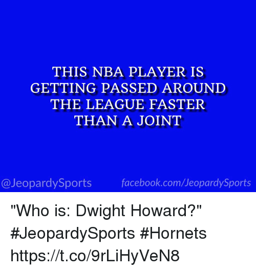 "Dwight Howard, Facebook, and Jeopardy: THIS NBA PLAYER IS  GETTING PASSED AROUND  THE LEAGUE FASTER  THAN A JOINT  facebook.com/Ueopardy Sports  Jeopardy Sports ""Who is: Dwight Howard?"" #JeopardySports #Hornets https://t.co/9rLiHyVeN8"