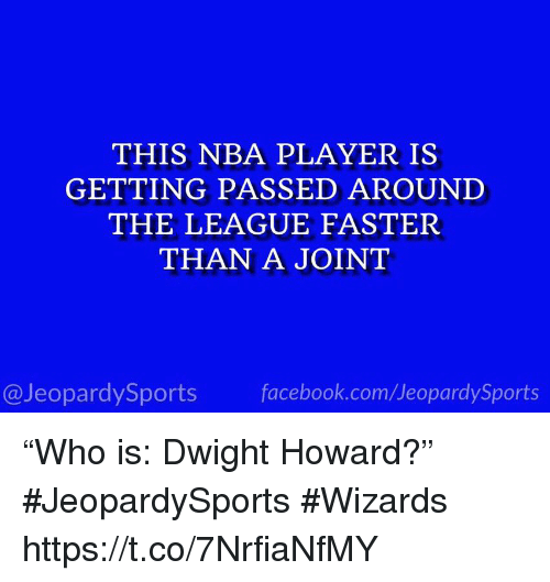 "Dwight Howard, Facebook, and Nba: THIS NBA PLAYER IS  GETTING PASSED AROUNI  THE LEAGUE FASTER  THAN A JOINT  @JeopardySports facebook.com/JeopardySports ""Who is: Dwight Howard?"" #JeopardySports #Wizards https://t.co/7NrfiaNfMY"