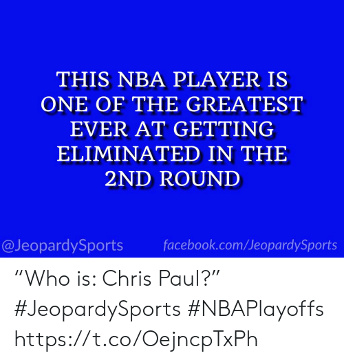 "Chris Paul: THIS NBA PLAYER IS  ONE OF THE GREATEST  EVER AT GETTING  ELIMINATED IN THE  2ND ROUND  @JeopardySports facebook.com/JeopardySports ""Who is: Chris Paul?"" #JeopardySports #NBAPlayoffs https://t.co/OejncpTxPh"