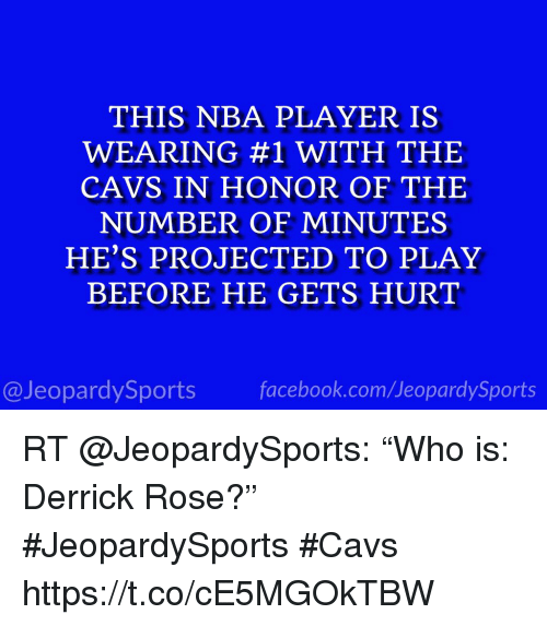 "Cavs, Derrick Rose, and Nba: THIS NBA PLAYER IS  WEARING #1 WITH THE  CAVS IN HONOR OF THE  NUMBER OF MINUTES  HE'S PROJECTED TO PLAY  BEFORE HE GETS HURT  @JeopardySportsfacebook.com/JeopardySports RT @JeopardySports: ""Who is: Derrick Rose?"" #JeopardySports #Cavs https://t.co/cE5MGOkTBW"