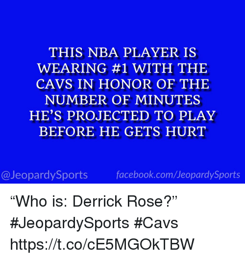 "Cavs, Derrick Rose, and Nba: THIS NBA PLAYER IS  WEARING #1 WITH THE  CAVS IN HONOR OF THE  NUMBER OF MINUTES  HE'S PROJECTED TO PLAY  BEFORE HE GETS HURT  @JeopardySportsfacebook.com/JeopardySports ""Who is: Derrick Rose?"" #JeopardySports #Cavs https://t.co/cE5MGOkTBW"