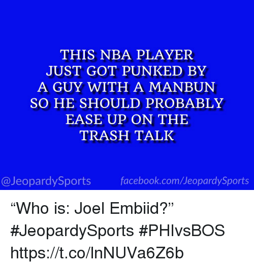 "Punked: THIS NBA PLAYER  JUST GOT PUNKED BY  A GUY WITH A MANBUN  SO HE SHOULD PROBABLY  EASE UP ON THE  TRASH TALK  @JeopardySportsfacebook.com/JeopardySports ""Who is: Joel Embiid?"" #JeopardySports #PHIvsBOS https://t.co/lnNUVa6Z6b"