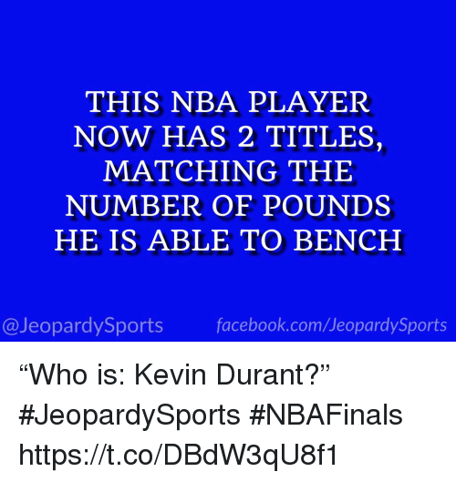 "Facebook, Kevin Durant, and Nba: THIS NBA PLAYER  NOW HAS 2 TITLES,  MATCHING THE  NUMBER OF POUNDS  HE IS ABLE TO BENCH  @JeopardySports facebook.com/JeopardySports ""Who is: Kevin Durant?"" #JeopardySports #NBAFinals https://t.co/DBdW3qU8f1"