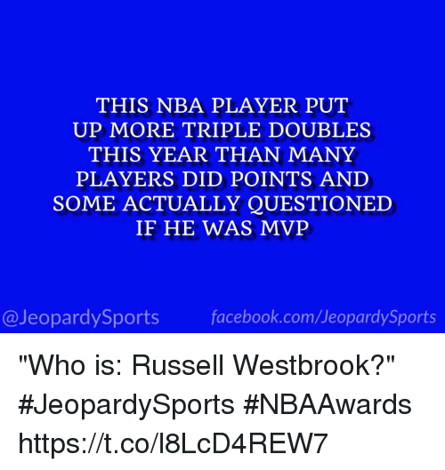 "Facebook, Nba, and Russell Westbrook: THIS NBA PLAYER PUT  UP MORE TRIPLE DOUBLES  THIS YEAR THAN MANY  PLAYERS DID POINTS AND  SOME ACTUALLY QUESTIONED  IF HE WAS MVP  @JeopardySports facebook.com/JeopardySports ""Who is: Russell Westbrook?"" #JeopardySports #NBAAwards https://t.co/l8LcD4REW7"