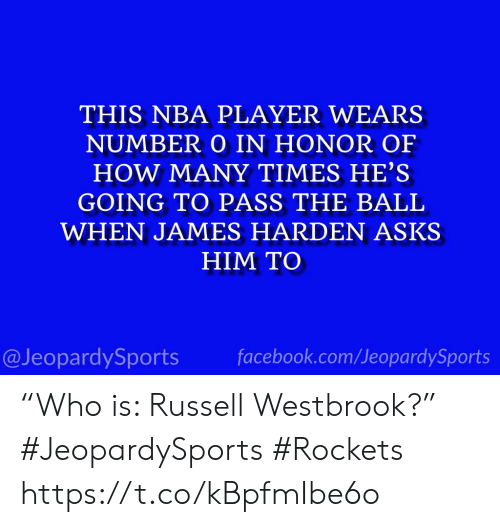 "Russell Westbrook: THIS NBA PLAYER WEARS  NUMBER O IN HONOR OF  HOW MANY TIMES HE'S  GOING TO PASS THE BALL  WHEN JAMES HARDEN ASKS  HIM TO  facebook.com/JeopardySports  @JeopardySports ""Who is: Russell Westbrook?"" #JeopardySports #Rockets https://t.co/kBpfmIbe6o"