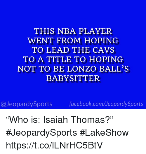 "Isaiah Thomas: THIS NBA PLAYER  WENT FROM HOPING  TO LEAD THE CAVS  TO A TITLE TO HOPING  NOT TO BE LONZO BALL'S  BABYSITTER  @JeopardySportsfacebook.com/JeopardySports ""Who is: Isaiah Thomas?"" #JeopardySports #LakeShow https://t.co/lLNrHC5BtV"