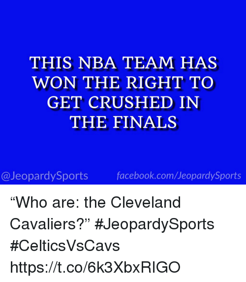 "Cleveland Cavaliers, Finals, and Nba: THIS NBA TEAM HAS  WON THE RIGHT TO  GET CRUSHED IN  THE FINALS  @JeopardySportsfacebook.com/JeopardySports ""Who are: the Cleveland Cavaliers?"" #JeopardySports #CelticsVsCavs https://t.co/6k3XbxRIGO"
