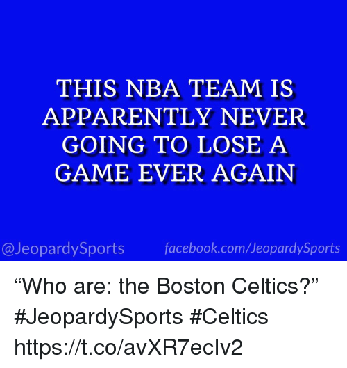 "Boston Celtics: THIS NBA TEAM IS  APPARENTLY NEVER  GOING TO LOSE A  GAME EVER AGAIN  @JeopardySportsfacebook.com/JeopardySports ""Who are: the Boston Celtics?"" #JeopardySports #Celtics https://t.co/avXR7ecIv2"