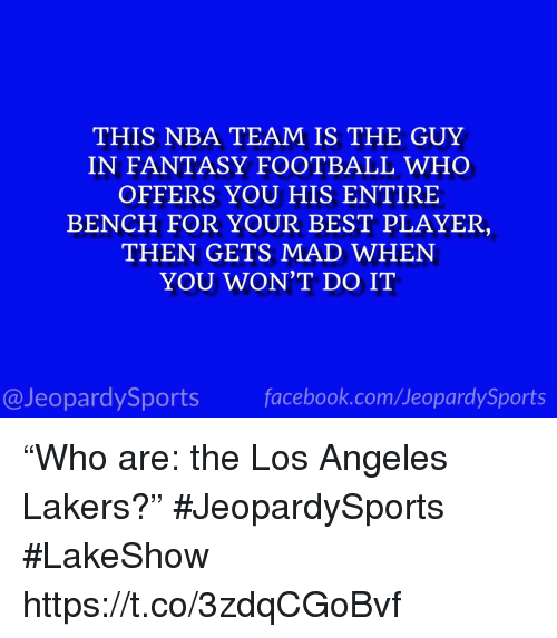 "Los Angeles Lakers: THIS NBA TEAM IS THE GUY  IN FANTASY FOOTBALL WHO  OFFERS YOU HIS ENTIRE  BENCH FOR YOUR BEST PLAYER  THEN GETS MAD WHEN  YOU WON'T DO IT  @JeopardySports facebook.com/JeopardySports ""Who are: the Los Angeles Lakers?"" #JeopardySports #LakeShow https://t.co/3zdqCGoBvf"