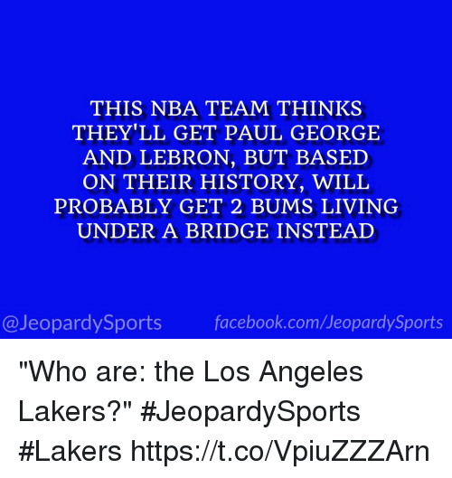 "Los Angeles Lakers: THIS NBA TEAM THINKS  THEY'LL GET PAUL GEORGE  AND LEBRON, BUT BASED  ON THEIR HISTORY, WILL  PROBABLY GET 2 BUMS LIVING  UNDER A BRIDGE INSTEAD  facebook.com/Ueopardy Sports  Jeopardy Sports ""Who are: the Los Angeles Lakers?"" #JeopardySports #Lakers https://t.co/VpiuZZZArn"