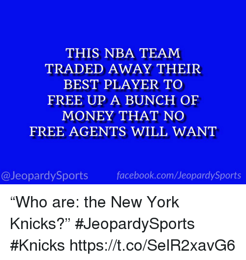 "New York Knicks: THIS NBA TEAM  TRADED AWAY THEIR  BEST PLAYER TO  FREE UP A BUNCH OF  MONEY THAT NO  FREE AGENTS WILL WANT  @JeopardySports facebook.com/JeopardySports ""Who are: the New York Knicks?"" #JeopardySports #Knicks https://t.co/SelR2xavG6"