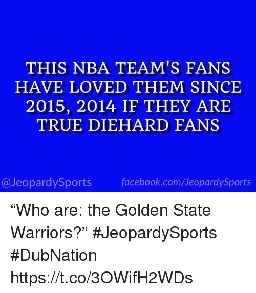 "Facebook, Golden State Warriors, and Nba: THIS NBA TEAM'S FANS  HAVE LOVED THEM SINCE  2015, 2014 IF THEY ARIE  TRUE DIEHARD FANS  @JeopardySports facebook.com/JeopardySports ""Who are: the Golden State Warriors?"" #JeopardySports #DubNation https://t.co/3OWifH2WDs"