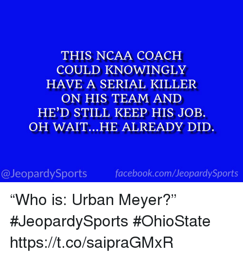 "Sports, Ncaa, and Serial: THIS NCAA COACH  COULD KNOWINGLY  HAVE A SERIAL KILLER  ON HIS TEAM AND  HE'D STILL KEEP HIS JOB.  OH WAIT.. .HE ALREADY DID  @JeopardySportsfacebook.com/JeopardySports ""Who is: Urban Meyer?"" #JeopardySports #OhioState https://t.co/saipraGMxR"
