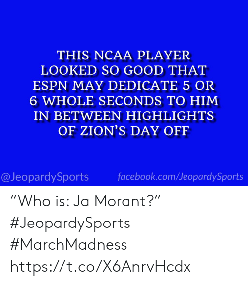 """marchmadness: THIS NCAA PLAYER  LOOKED SO GOOD THAT  ESPN MAY DEDICATE 5 OR  6 WHOLE SECONDS TO HIM  IN BETWEEN HIGHLIGHTS  OF ZION'S DAY OFF  @JeopardySports facebook.com/JeopardySports """"Who is: Ja Morant?"""" #JeopardySports #MarchMadness https://t.co/X6AnrvHcdx"""