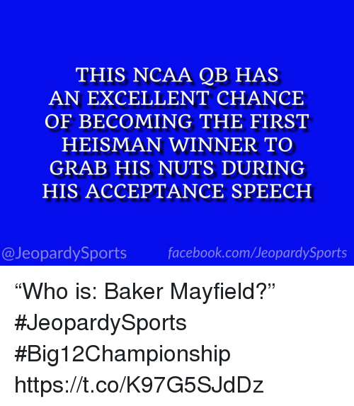 "acceptance speech: THIS NCAA QB HAS  AN EXCELLENT CHANCE  OF BECOMING THE FIRST  HEISMAN WINNER TO  GRAB HIS NUTS DURING  HIS ACCEPTANCE SPEECH  @JeopardySportsfacebook.com/JeopardySports ""Who is: Baker Mayfield?"" #JeopardySports #Big12Championship https://t.co/K97G5SJdDz"