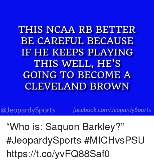 "Facebook, Sports, and Cleveland Brown: THIS NCAA RB BETTER  BE CAREFUL BECAUSE  IF HE KEEPS PLAYING  THIS WELL, HE'S  GOING TO BECOME A  CLEVELAND BROWN  @JeopardySports facebook.com/JeopardySports ""Who is: Saquon Barkley?"" #JeopardySports #MICHvsPSU https://t.co/yvFQ88Saf0"
